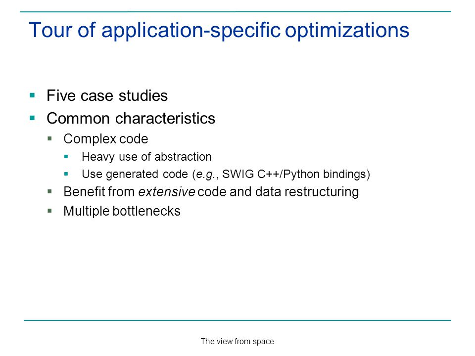 The view from space Tour of application-specific optimizations Five case studies Common characteristics Complex code Heavy use of abstraction Use generated code (e.g., SWIG C++/Python bindings) Benefit from extensive code and data restructuring Multiple bottlenecks