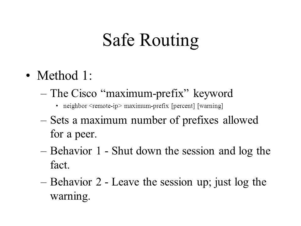 Safe Routing Method 1: –The Cisco maximum-prefix keyword neighbor maximum-prefix [percent] [warning] –Sets a maximum number of prefixes allowed for a peer.