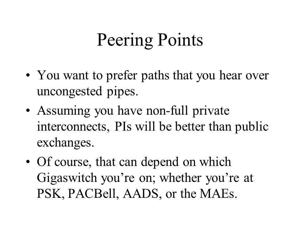 Peering Points You want to prefer paths that you hear over uncongested pipes.