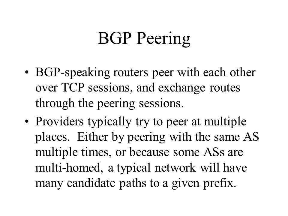 BGP Peering BGP-speaking routers peer with each other over TCP sessions, and exchange routes through the peering sessions.