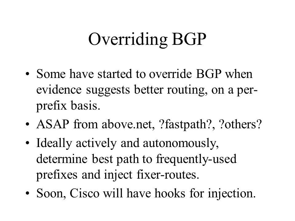 Overriding BGP Some have started to override BGP when evidence suggests better routing, on a per- prefix basis.