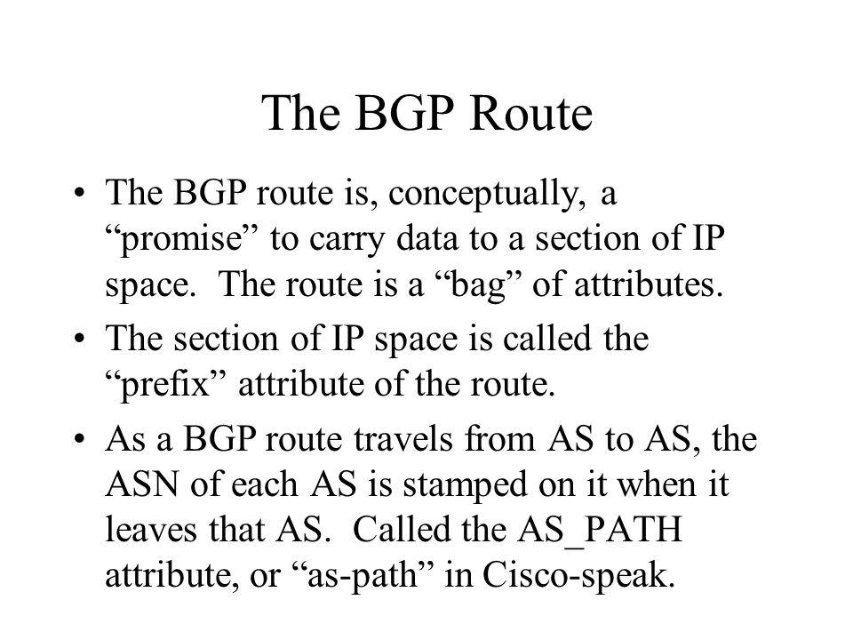 BGP Route Attributes In addition to the prefix, the as-path, and the next-hop, the BGP route has other attributes, affectionately known as knobs and twiddles - –weight, rarely used - sledgehammer –local-pref, sometimes used - hammer –origin code, rarely used –MED (metric) - a gentle nudge