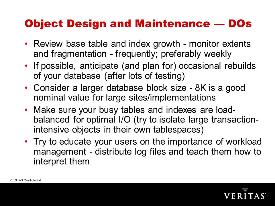 VERITAS Confidential Large Return Recognizable Through Database Tuning - Oracle as Example Object Design and Maintenance Query Optimization –Object statistics –Indexing Environmental/Configuration Considerations Lifecycle Issues