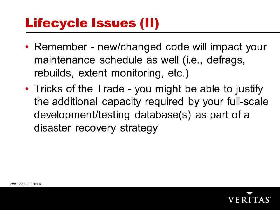 VERITAS Confidential Lifecycle Issues Formalize your change management policies and practices before you go live; some bureaucracy is not necessarily a bad thing...