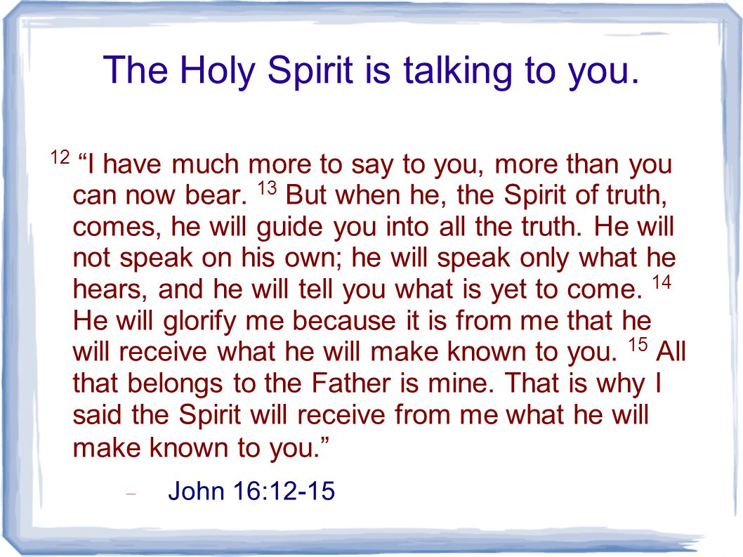 The Holy Spirit is talking to you. 12 I have much more to say to you, more than you can now bear.