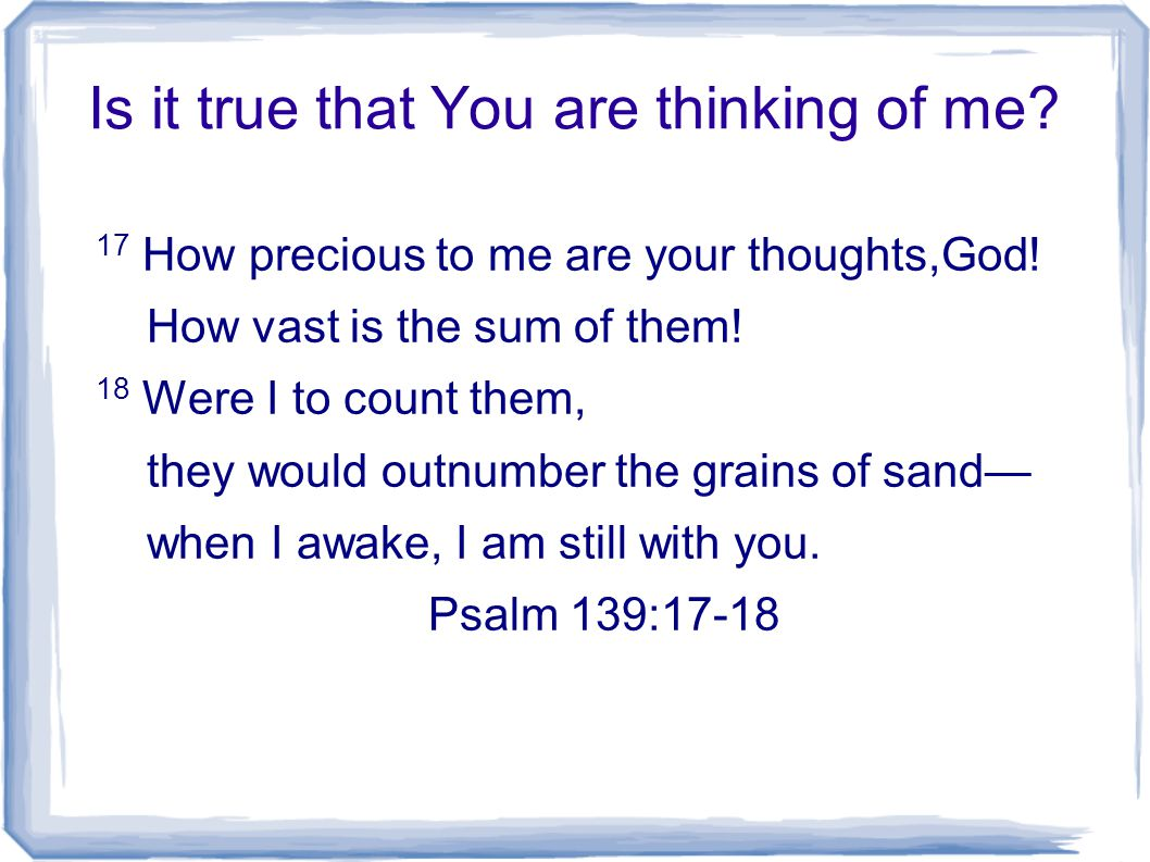 Is it true that You are thinking of me. 17 How precious to me are your thoughts,God.