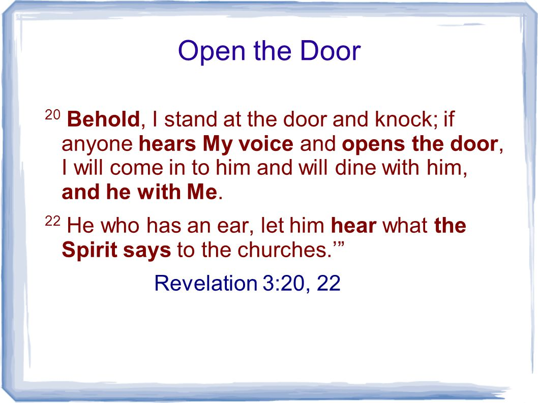 Open the Door 20 Behold, I stand at the door and knock; if anyone hears My voice and opens the door, I will come in to him and will dine with him, and he with Me.
