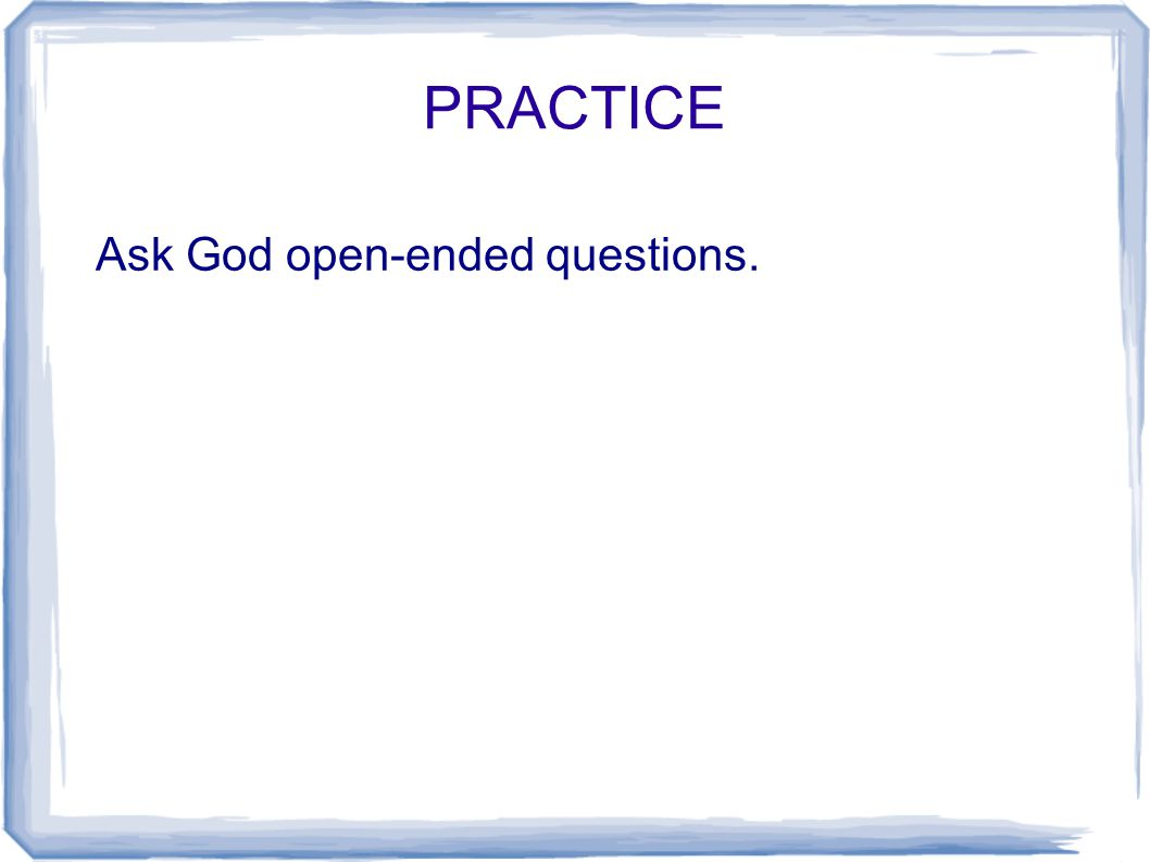PRACTICE Ask God open-ended questions.
