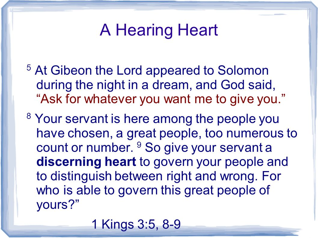 A Hearing Heart 5 At Gibeon the Lord appeared to Solomon during the night in a dream, and God said, Ask for whatever you want me to give you.