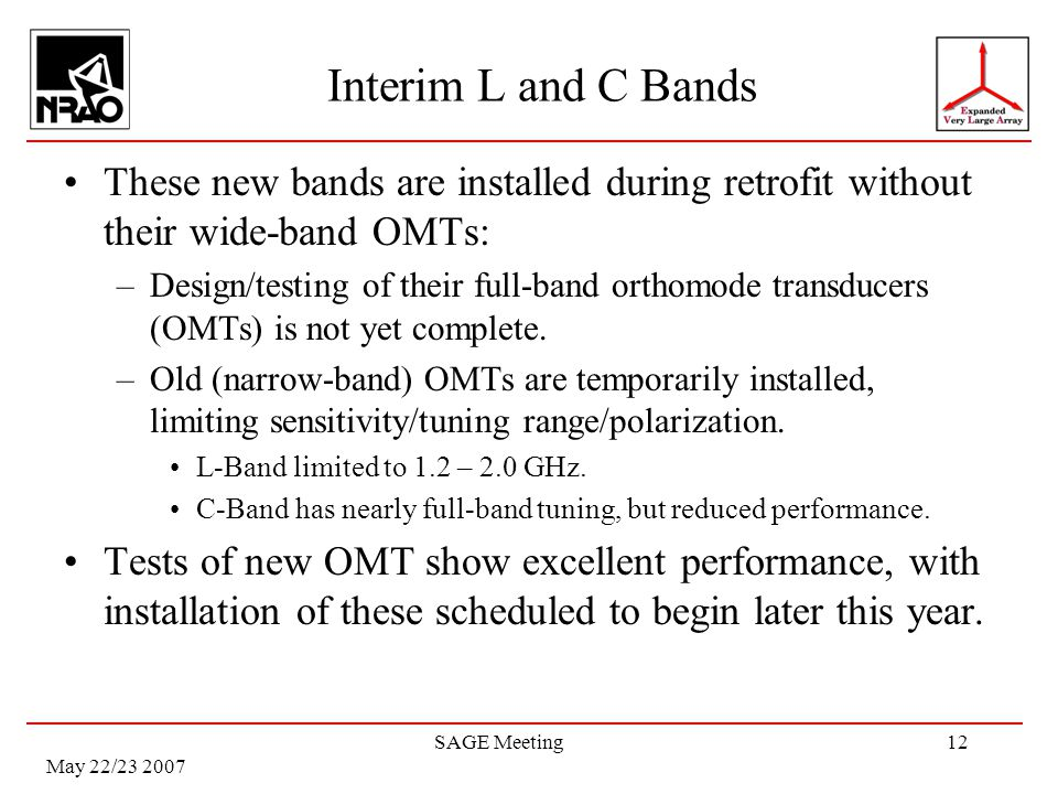 May 22/23 2007 SAGE Meeting12 Interim L and C Bands These new bands are installed during retrofit without their wide-band OMTs: –Design/testing of their full-band orthomode transducers (OMTs) is not yet complete.
