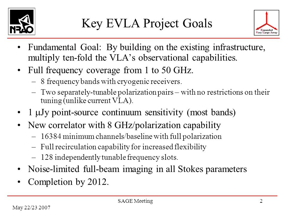 May 22/23 2007 SAGE Meeting2 Key EVLA Project Goals Fundamental Goal: By building on the existing infrastructure, multiply ten-fold the VLAs observati