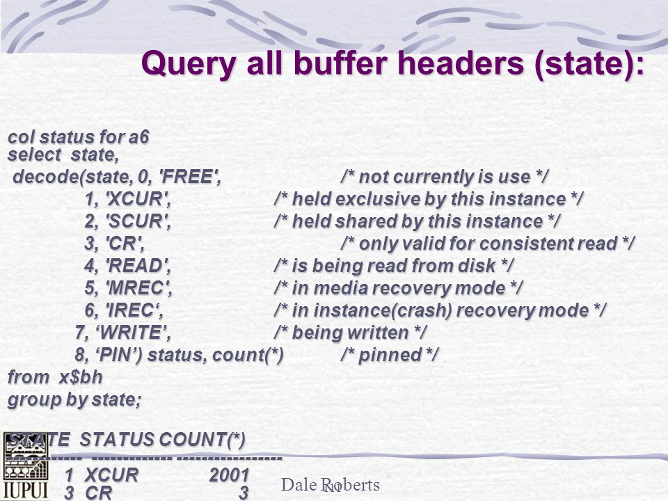 Dale Roberts 110 _DB_BLOCK_HASH_BUCKETS and hashing data block addresses Example: _DB_BLOCK_HASH_BUCKETS (shouldnt have to change this in Oracle9i or 10g) Buffer hash table (x$bh) has all buffer headers for all db_block buffers.