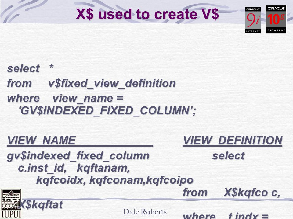 Dale Roberts 130 Need GV$ - Instance ID select inst_id, (1 - (sum(decode(name, physical reads ,value,0)) / (sum(decode(name, db block gets ,value,0)) + (sum(decode(name, db block gets ,value,0)) + sum(decode(name, consistent gets ,value,0))))) * 100 Hit Ratio sum(decode(name, consistent gets ,value,0))))) * 100 Hit Ratio from gv$sysstat group by inst_id; INST_ID Hit Ratio -------------- ------------------ 1 90.5817699 1 90.5817699 2 96.2034537 2 96.2034537