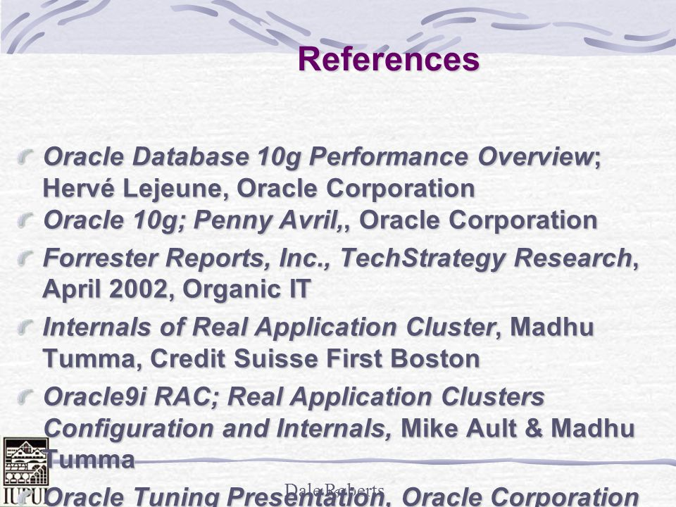Dale Roberts 167 References Oracle9i Performance Tuning Tips & Techniques, Rich Niemiec The Self-managing Database: Automatic Performance Diagnosis; Karl Dias & Mark Ramacher, Oracle Corporation EM Grid Control 10g; otn.oracle.com, Oracle Corporation Oracle Enterprise Manager 10g: Making the Grid a Reality; Jay Rossiter, Oracle Corporation The Self-Managing Database: Guided Application and SQL Tuning; Benoit Dageville, Oracle Corporation The New Enterprise Manager: End to End Performance Management of Oracle; Julie Wong & Arsalan Farooq, Oracle Corporation Enterprise Manager : Scalable Oracle Management; John Kennedy, Oracle Corporation