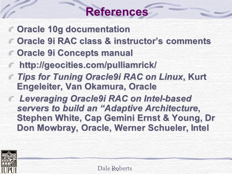 Dale Roberts 171 References Oracle 10g; Penny Avril, Principal Database Product Manager, Server Technologies, Oracle Corporation To Infinity and Beyond, Brad Brown, TUSC Forrester Reports, Inc., TechStrategy Research, April 2002, Organic IT Internals of Real Application Cluster, Madhu Tumma, Credit Suisse First Boston Oracle9i RAC; Real Application Clusters Configuration and Internals, Mike Ault & Madhu Tumma Oracle9i Performance Tuning Tips & Techniques, Richard J.