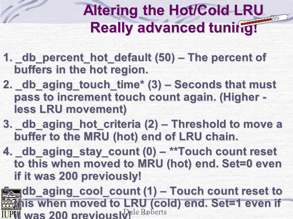 Dale Roberts 34 A look at pointers in the LRU Managed as FIFO Managed as LRU/MRU Block From Disk If Touch Count > 2 when Oracle is looking for free buffer or doing DBWR then pointer to MRU (hot).