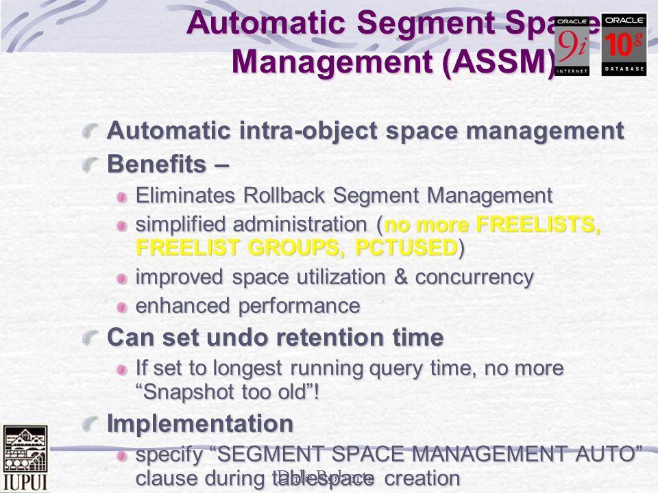 Dale Roberts 38 Locally Managed Tablespaces- LMT Manage space locally using bitmaps Benefits no tablespace fragmentation issues better performance handling on large segments lower contention for central resources, e.g., no ST enqueue contention fewer recursive calls Implementation specify EXTENT MANAGEMENT LOCAL clause during tablespace creation in-place migration
