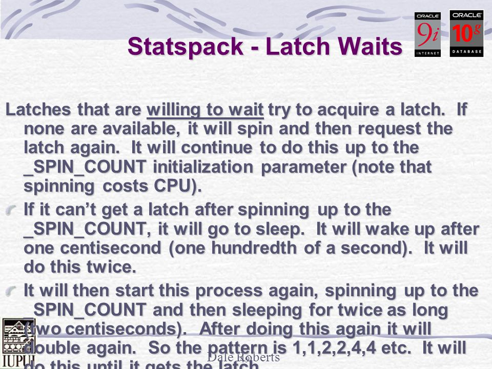 Dale Roberts 48 Statspack - Latch Waits Latch Sleep breakdown for DB: -> ordered by misses desc Get Spin & Get Spin & Latch Name Requests Misses Sleeps Sleeps 1->4 -------------------------- -------------- ----------- ----------- ------------ library cache 67,602,665 1,474,032 2,935,368 199143/28003 6/582413/412 6/582413/412 440/0 440/0 cache buffers chains 761,708,539 192,942 83,559 110054/82239 /628/21/0 /628/21/0 redo allocation 12,446,986 25,444 1,135 24310/1133/1 /0/0 /0/0 cache buffers lru chain 8,111,269 6,285 4,933 1378/4881/26 /0/0 /0/0 process allocation 177 7 7 0/7/0/0/0 ------------------------------------------------------------- ------------------------------------------------------------- Note that 10g only has Spin & Sleeps 1-3+