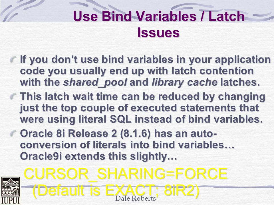 Dale Roberts 52 Statspack - Latch Waits Things to look for… Latch Problem Potential Fix Library Cache Use bind variables; adjust the shared_pool_size Shared PoolUse bind variables; adjust the shared_pool_size Redo allocationMinimize redo generation and avoid unnecessary commits Redo copyIncrease the _log_simultaneous_copies Row cache objectsIncrease the Shared Pool