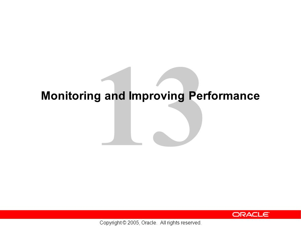 13 Copyright © 2005, Oracle. All rights reserved. Monitoring and Improving Performance