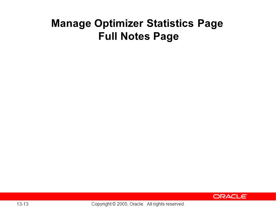 13-13 Copyright © 2005, Oracle. All rights reserved. Manage Optimizer Statistics Page Full Notes Page