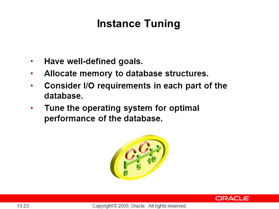 13-23 Copyright © 2005, Oracle. All rights reserved. Instance Tuning Have well-defined goals. Allocate memory to database structures. Consider I/O req