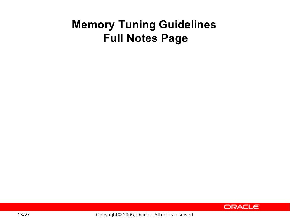 13-27 Copyright © 2005, Oracle. All rights reserved. Memory Tuning Guidelines Full Notes Page