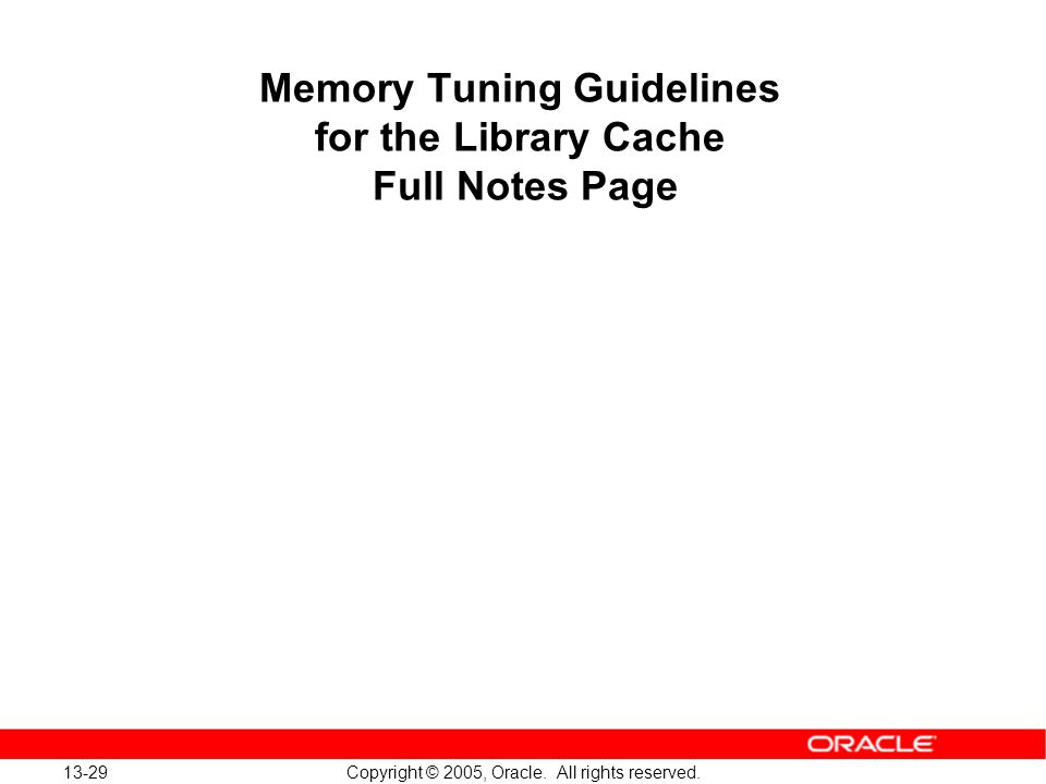 13-29 Copyright © 2005, Oracle. All rights reserved. Memory Tuning Guidelines for the Library Cache Full Notes Page