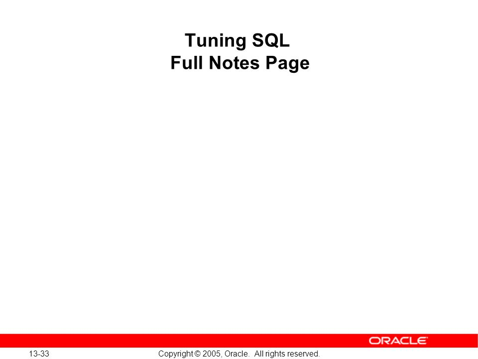 13-33 Copyright © 2005, Oracle. All rights reserved. Tuning SQL Full Notes Page
