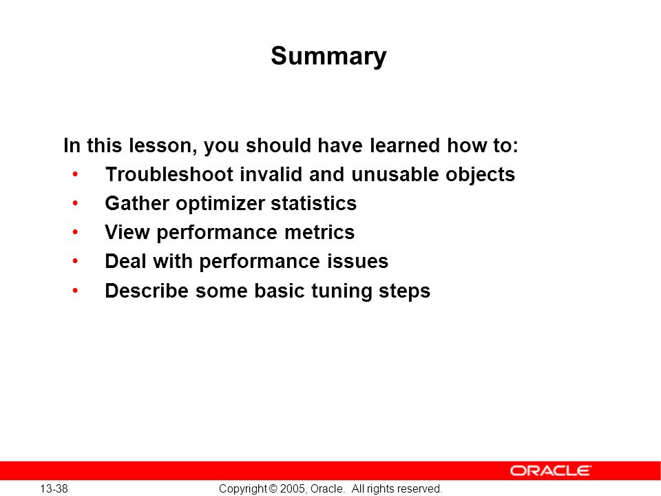 13-38 Copyright © 2005, Oracle. All rights reserved. Summary In this lesson, you should have learned how to: Troubleshoot invalid and unusable objects