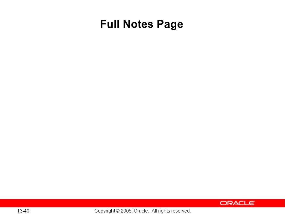 13-40 Copyright © 2005, Oracle. All rights reserved. Full Notes Page