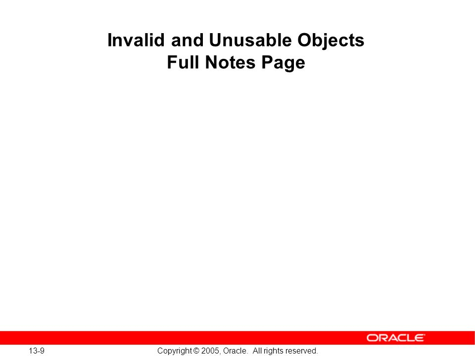 13-9 Copyright © 2005, Oracle. All rights reserved. Invalid and Unusable Objects Full Notes Page