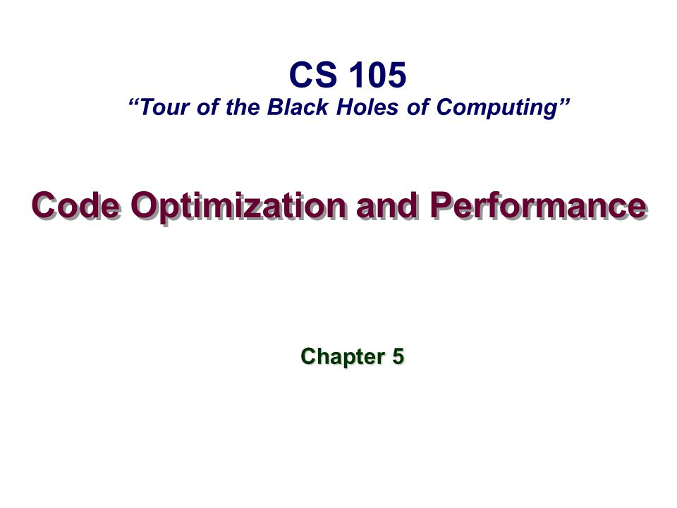 – 2 – CS 105 Topics Machine-independent optimizations Machine-independent optimizations Code motion Reduction in strength Common subexpression sharing Tuning: Tuning: Identifying performance bottlenecks Machine-dependent optimizations Pointer code Loop unrolling Enabling instruction-level parallelism Understanding processor optimization Translation of instructions into operations Out-of-order execution Branches Caches and Blocking Advice