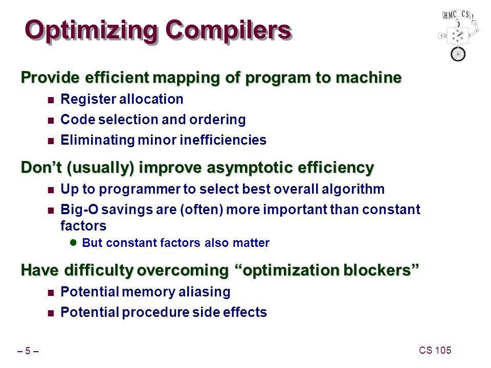 – 16 – CS 105 Optimization Example Procedure Compute sum of all elements of integer vector Store result at destination location Vector data structure and operations defined via abstract data type Pentium II/III Performance: Clock Cycles / Element 42.06 (Compiled -g); 31.25 (Compiled -g -O2) void combine1(vec_ptr v, int *dest) { int i; *dest = 0; for (i = 0; i < vec_length(v); i++) { int val; get_vec_element(v, i, &val); *dest += val; }