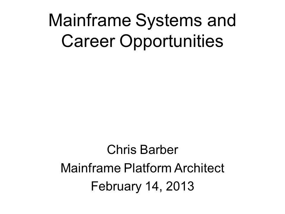Mainframe Systems and Career Opportunities Chris Barber Mainframe Platform Architect February 14, 2013