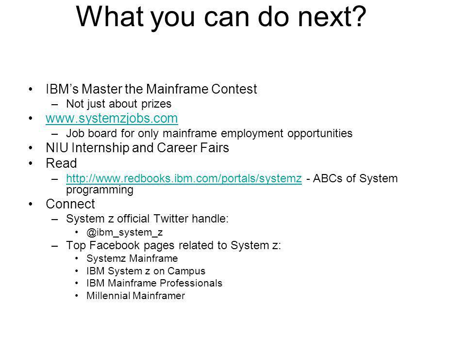 What you can do next? IBMs Master the Mainframe Contest –Not just about prizes www.systemzjobs.com –Job board for only mainframe employment opportunit