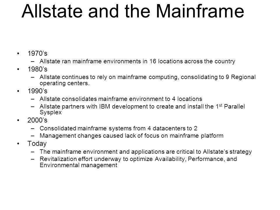 Allstate and the Mainframe 1970s –Allstate ran mainframe environments in 16 locations across the country 1980s –Allstate continues to rely on mainfram