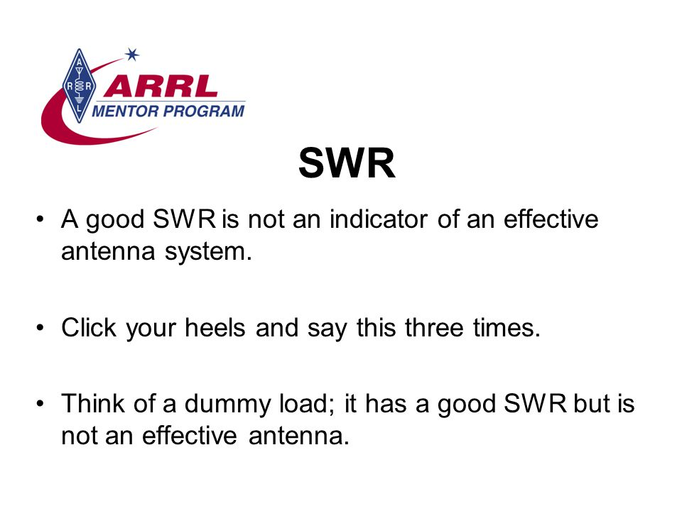 SWR A good SWR is not an indicator of an effective antenna system.
