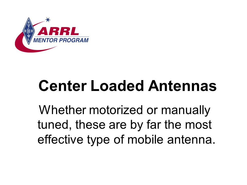 Center Loaded Antennas Whether motorized or manually tuned, these are by far the most effective type of mobile antenna.