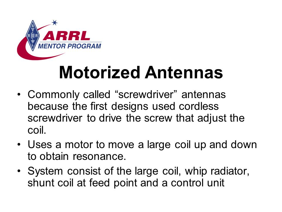 Motorized Antennas Commonly called screwdriver antennas because the first designs used cordless screwdriver to drive the screw that adjust the coil.