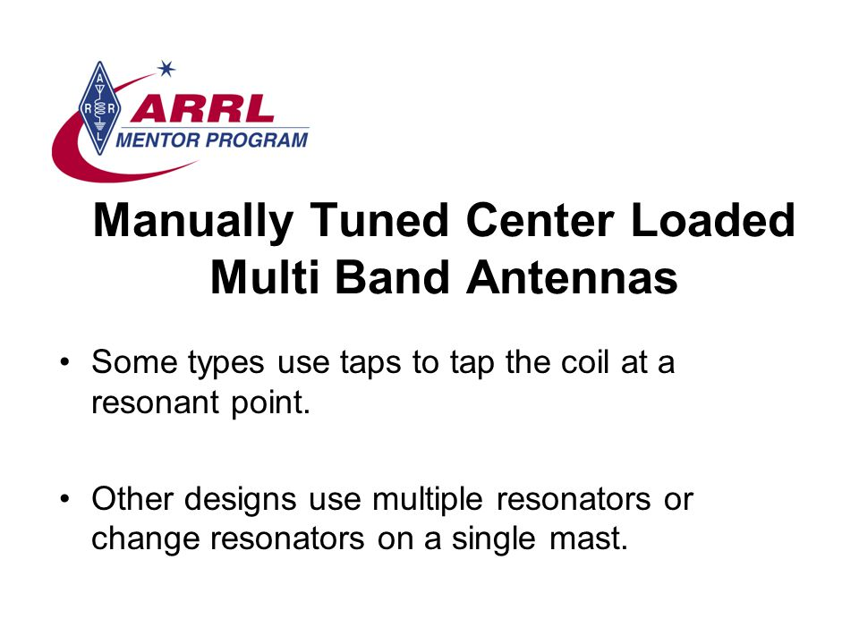 Manually Tuned Center Loaded Multi Band Antennas Some types use taps to tap the coil at a resonant point.
