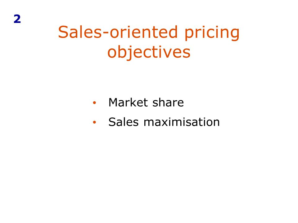Sales-oriented pricing objectives 2 Market share Sales maximisation