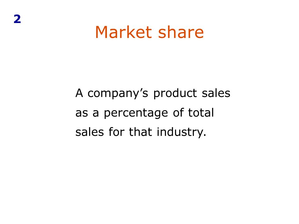 Market share A companys product sales as a percentage of total sales for that industry. 2