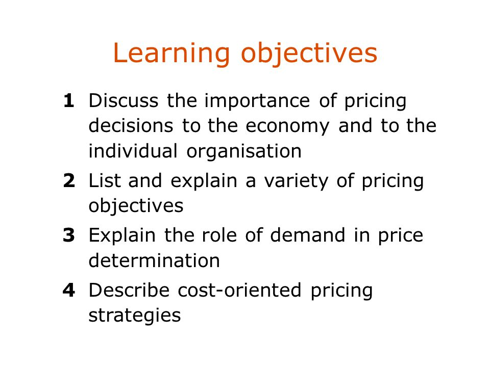 Learning objectives 1Discuss the importance of pricing decisions to the economy and to the individual organisation 2List and explain a variety of pric