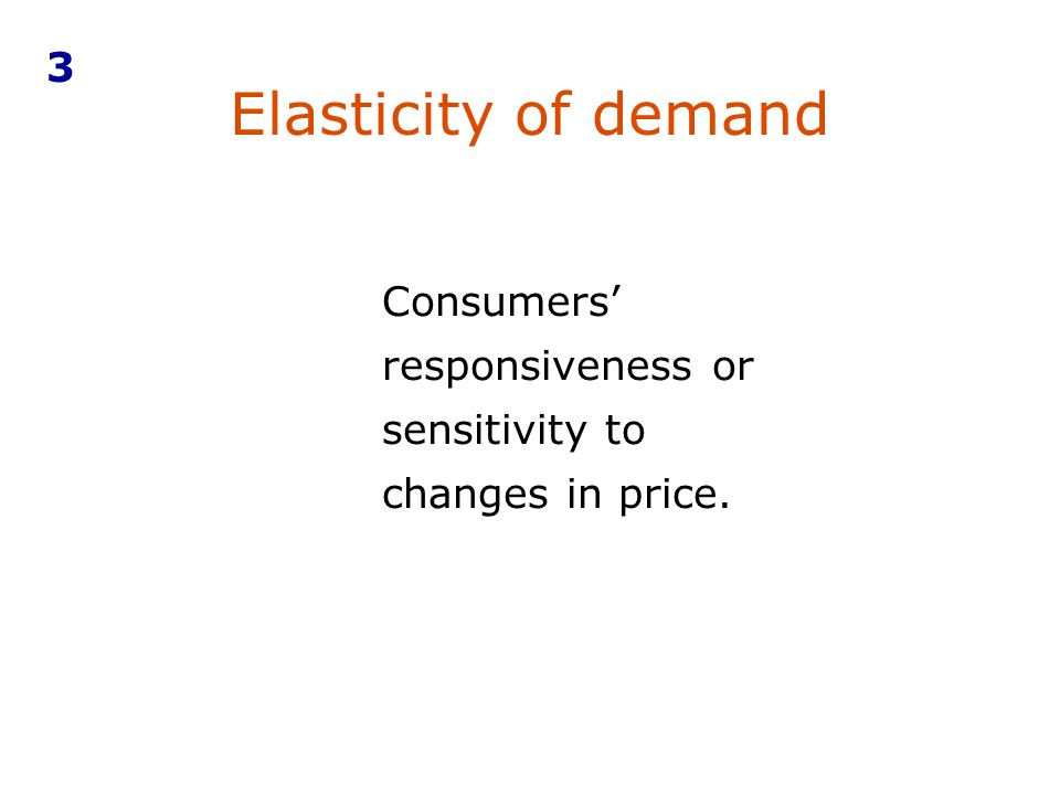 Elasticity of demand Consumers responsiveness or sensitivity to changes in price. 3