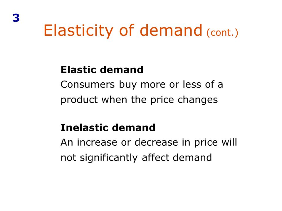 Elasticity of demand (cont.) Elastic demand Consumers buy more or less of a product when the price changes Inelastic demand An increase or decrease in