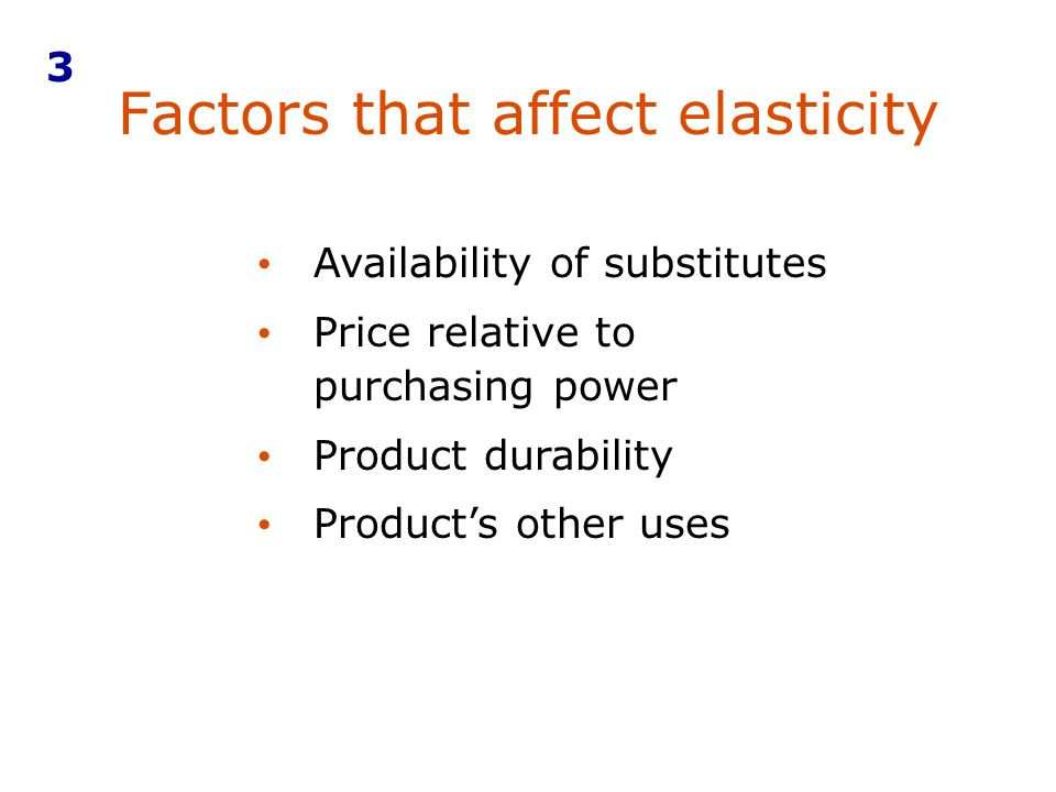 Factors that affect elasticity 3 Availability of substitutes Price relative to purchasing power Product durability Products other uses