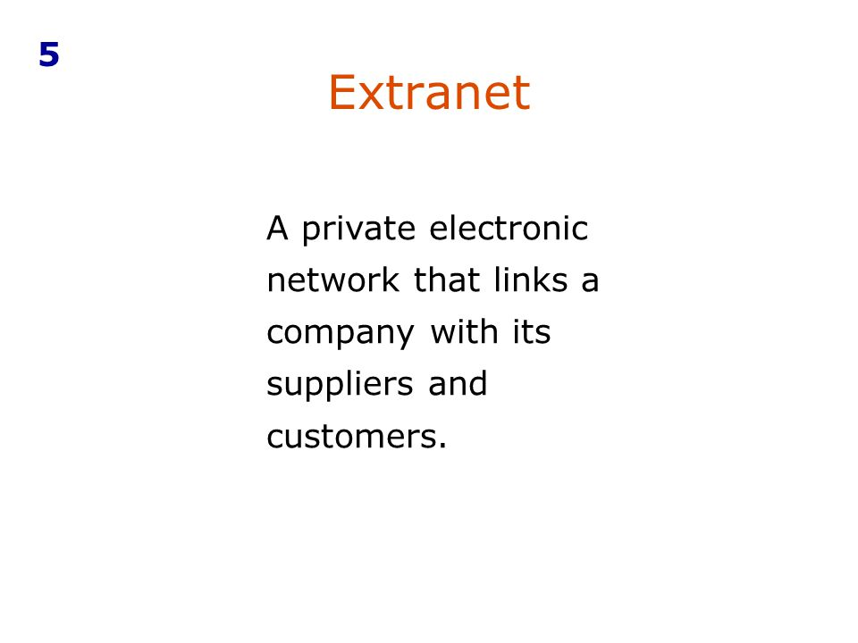 Extranet A private electronic network that links a company with its suppliers and customers. 5