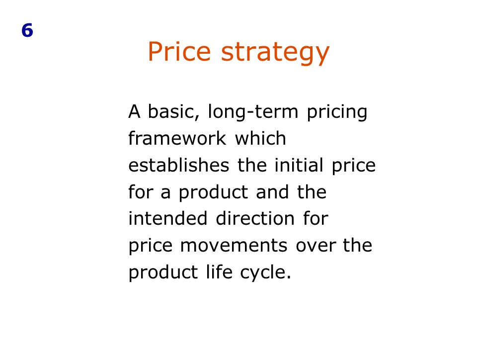 Price strategy A basic, long-term pricing framework which establishes the initial price for a product and the intended direction for price movements o