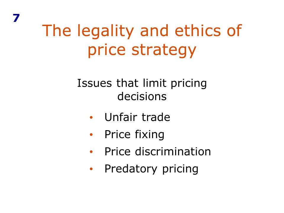 The legality and ethics of price strategy 7 Issues that limit pricing decisions Unfair trade Price fixing Price discrimination Predatory pricing